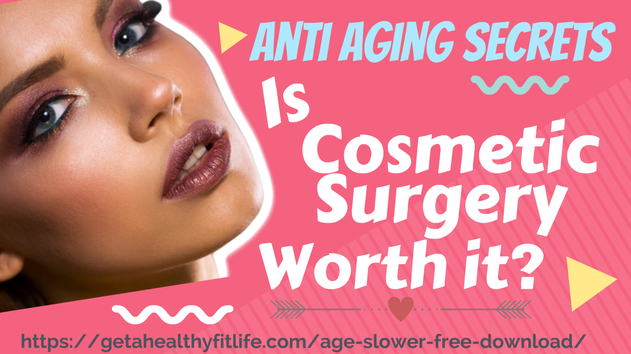 Anti Aging Secrets Is Cosmetic Surgery Worth It?